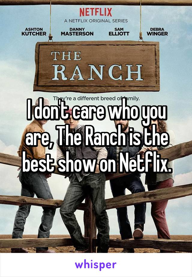 I don't care who you are, The Ranch is the best show on Netflix.
