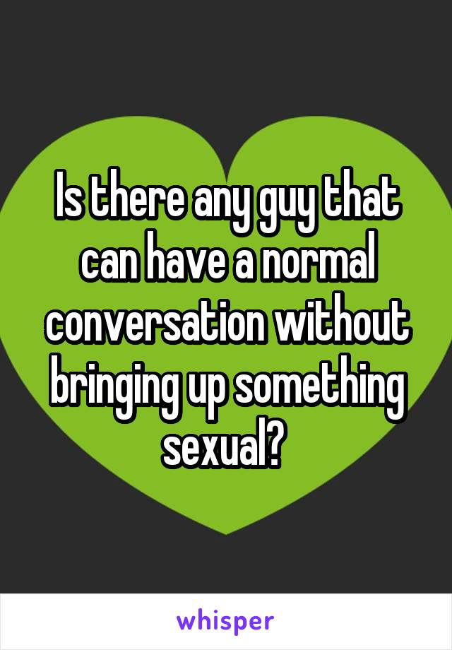 Is there any guy that can have a normal conversation without bringing up something sexual?