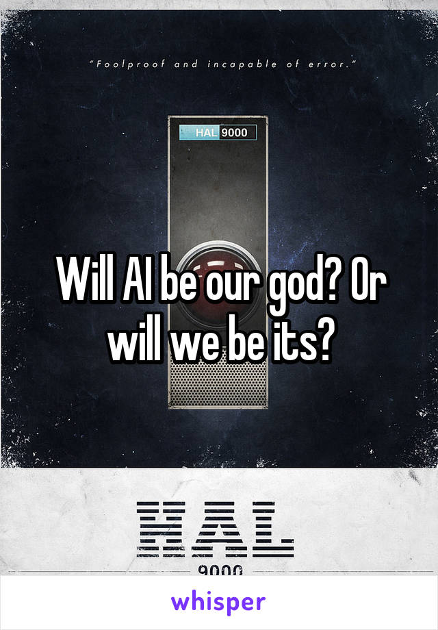 Will AI be our god? Or will we be its?