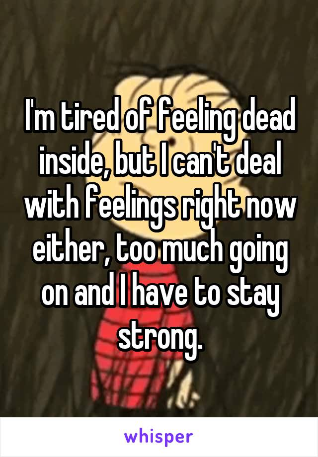 I'm tired of feeling dead inside, but I can't deal with feelings right now either, too much going on and I have to stay strong.