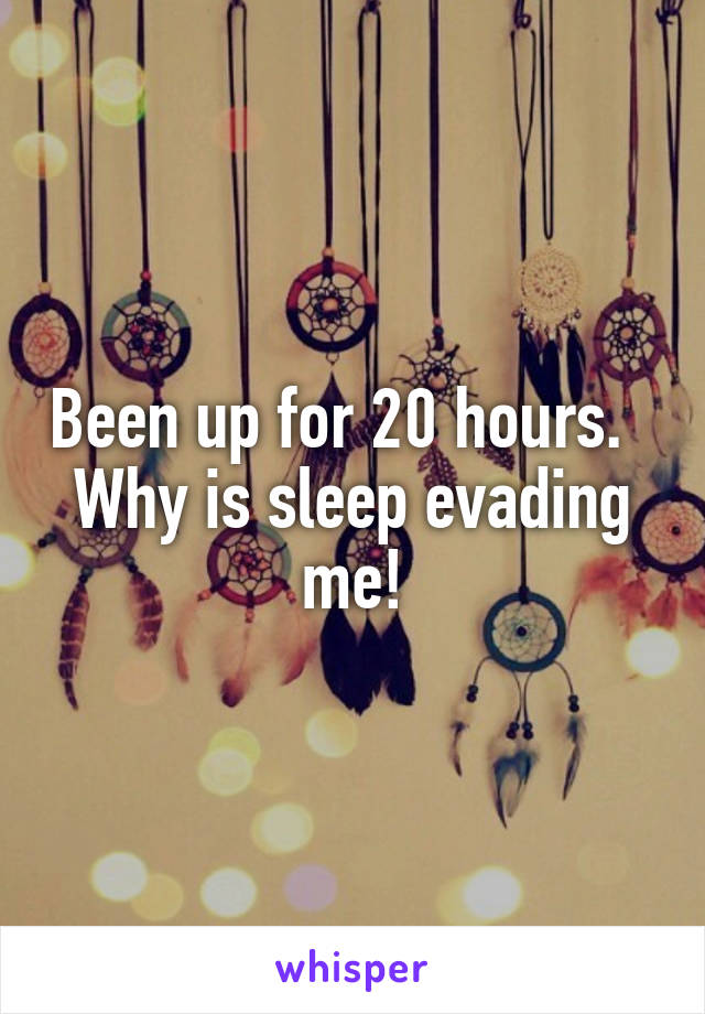Been up for 20 hours.   Why is sleep evading me!