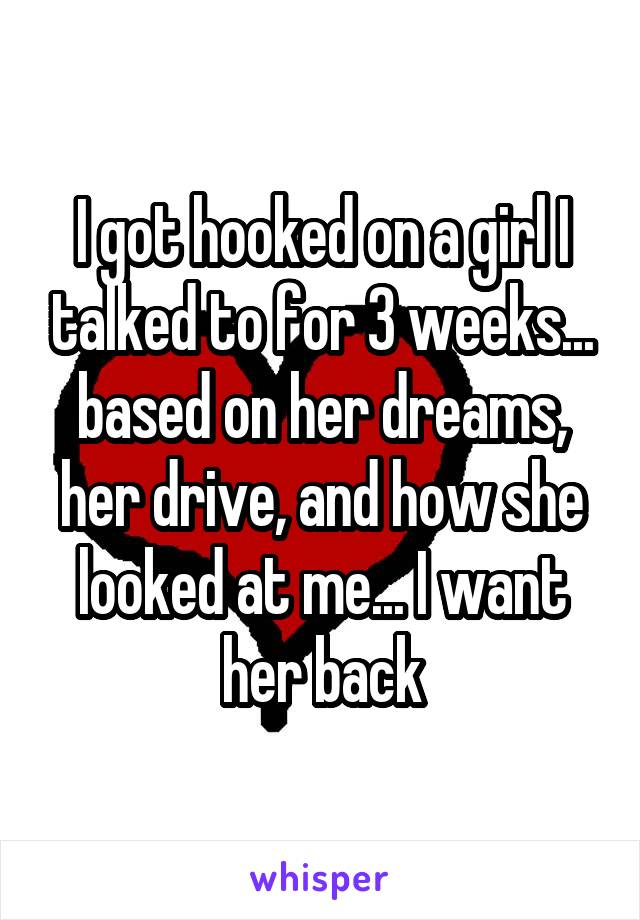 I got hooked on a girl I talked to for 3 weeks... based on her dreams, her drive, and how she looked at me... I want her back