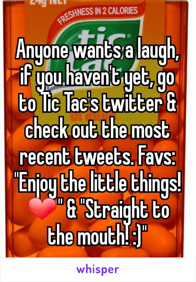 "Anyone wants a laugh, if you haven't yet, go to Tic Tac's twitter & check out the most recent tweets. Favs: ""Enjoy the little things! ❤️"" & ""Straight to the mouth! :)"""