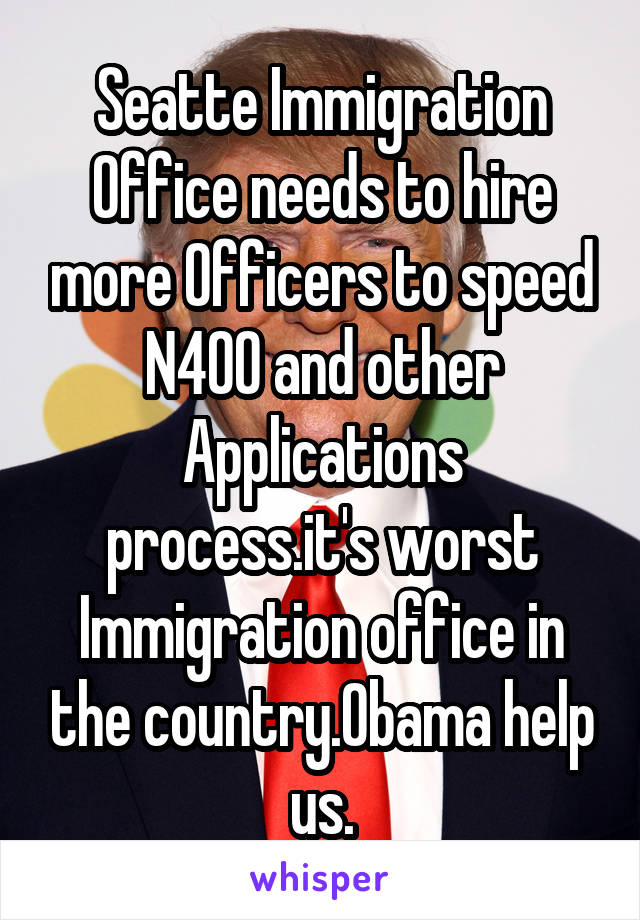 Seatte Immigration Office needs to hire more Officers to speed N400 and other Applications process.it's worst Immigration office in the country.Obama help us.