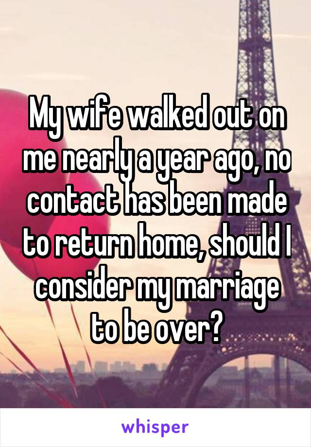 My wife walked out on me nearly a year ago, no contact has been made to return home, should I consider my marriage to be over?