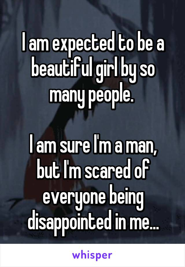 I am expected to be a beautiful girl by so many people.   I am sure I'm a man, but I'm scared of everyone being disappointed in me...