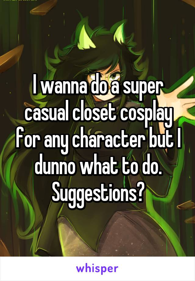 I wanna do a super casual closet cosplay for any character but I dunno what to do. Suggestions?