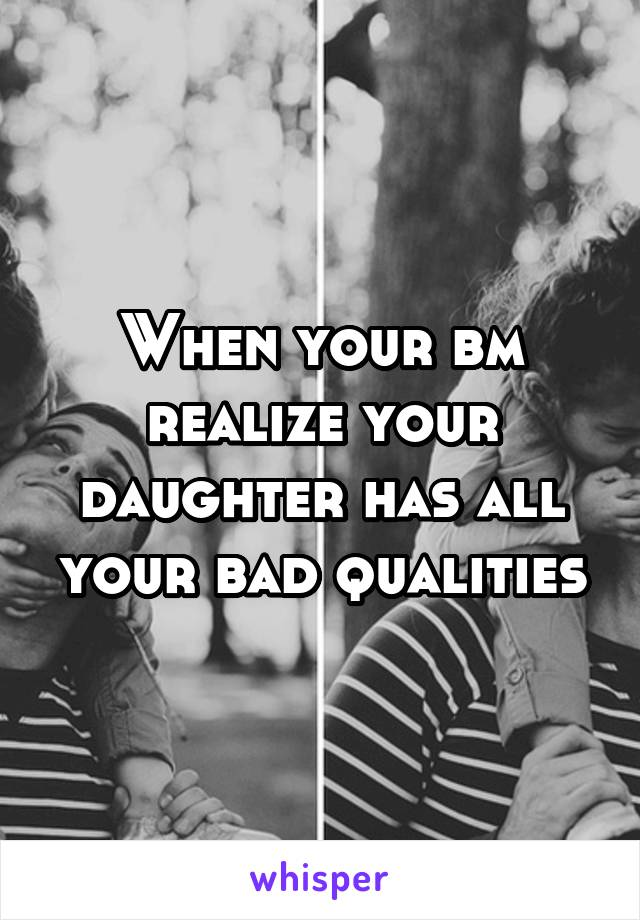 When your bm realize your daughter has all your bad qualities