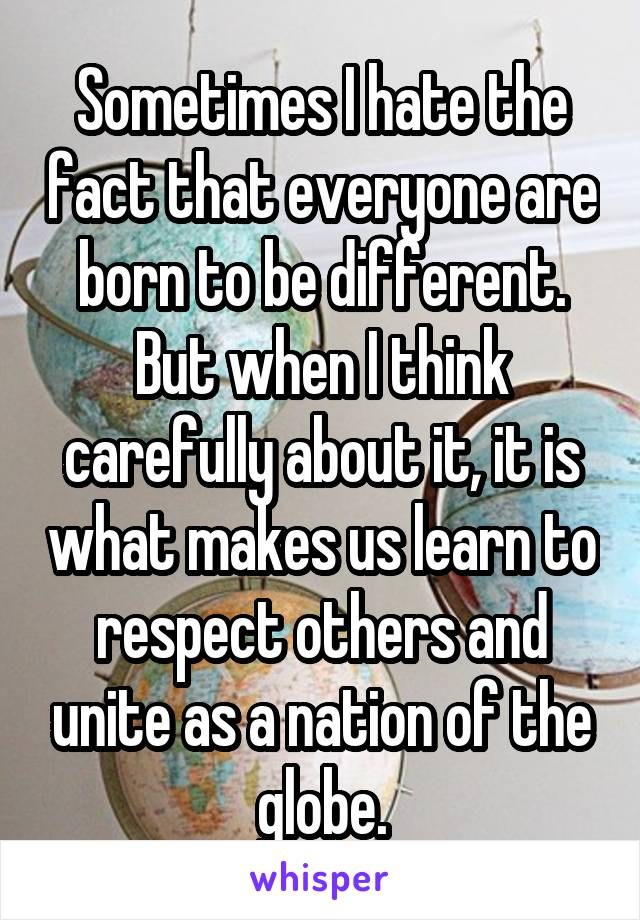 Sometimes I hate the fact that everyone are born to be different. But when I think carefully about it, it is what makes us learn to respect others and unite as a nation of the globe.