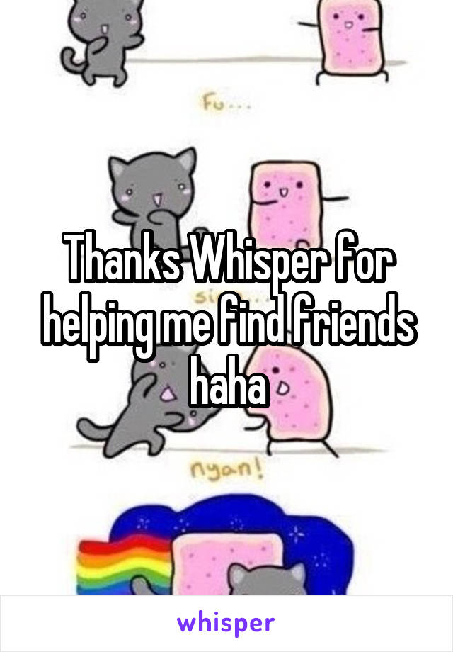 Thanks Whisper for helping me find friends haha