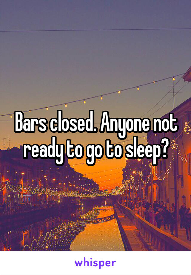 Bars closed. Anyone not ready to go to sleep?