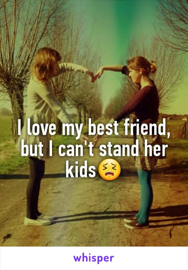 I love my best friend, but I can't stand her kids😣