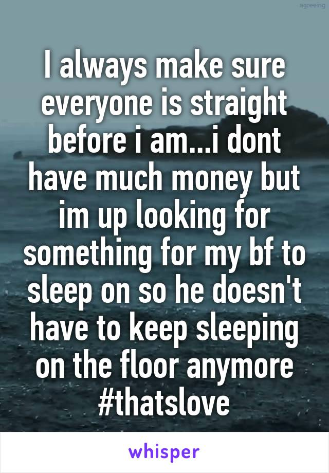 I always make sure everyone is straight before i am...i dont have much money but im up looking for something for my bf to sleep on so he doesn't have to keep sleeping on the floor anymore #thatslove