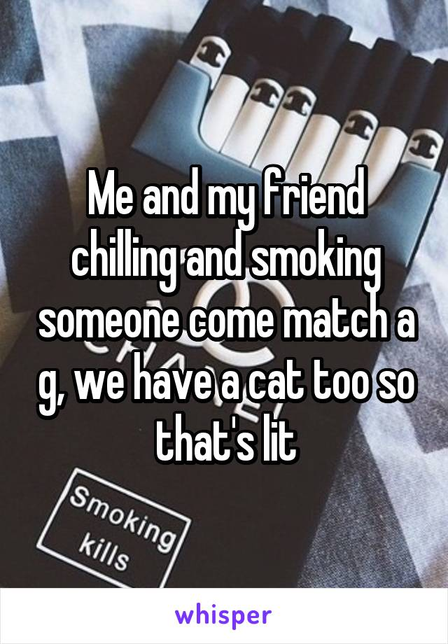 Me and my friend chilling and smoking someone come match a g, we have a cat too so that's lit