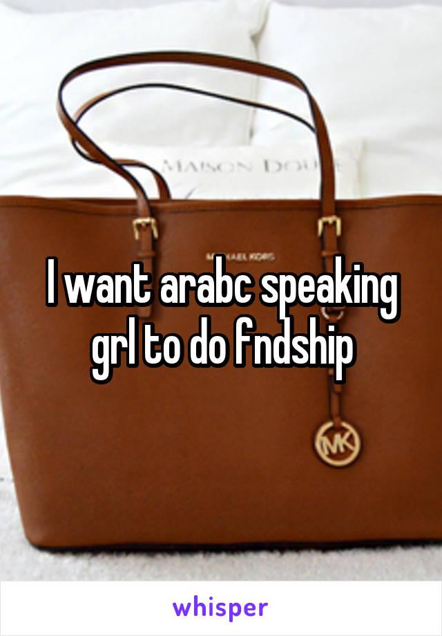 I want arabc speaking grl to do fndship