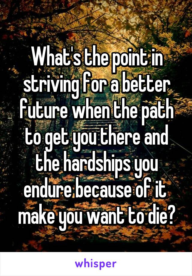 What's the point in striving for a better future when the path to get you there and the hardships you endure because of it  make you want to die?