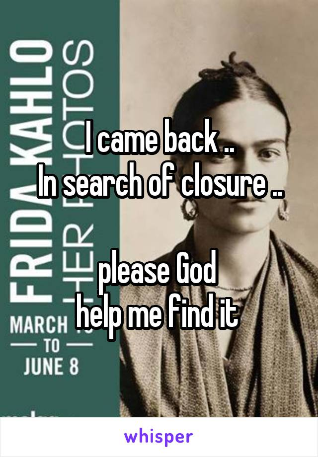 I came back .. In search of closure ..  please God  help me find it