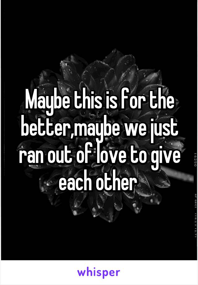 Maybe this is for the better,maybe we just ran out of love to give each other