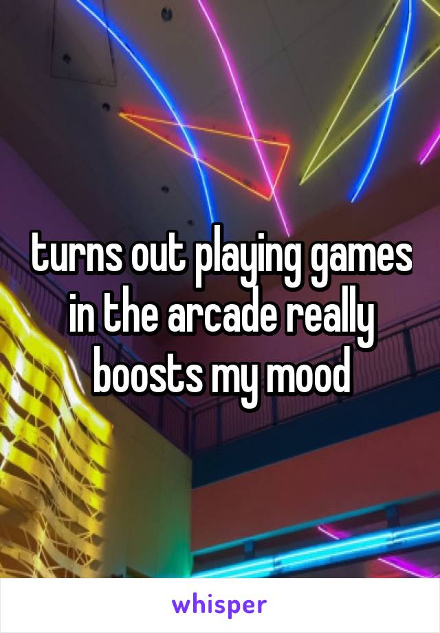 turns out playing games in the arcade really boosts my mood