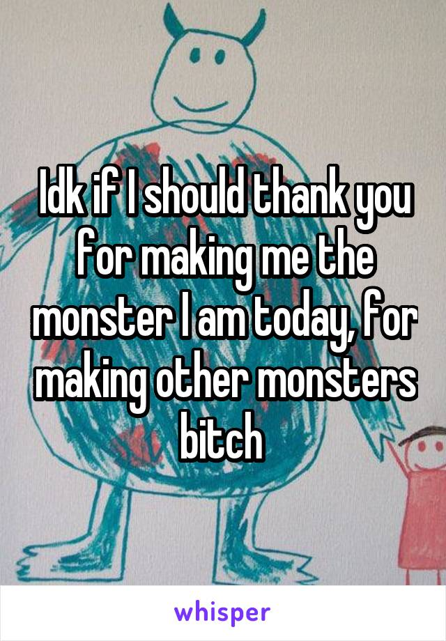Idk if I should thank you for making me the monster I am today, for making other monsters bitch