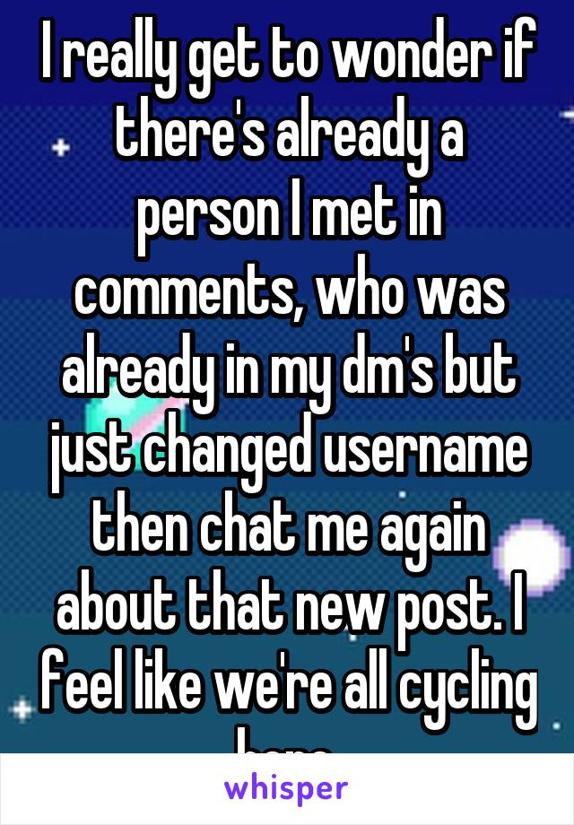 I really get to wonder if there's already a person I met in comments, who was already in my dm's but just changed username then chat me again about that new post. I feel like we're all cycling here.