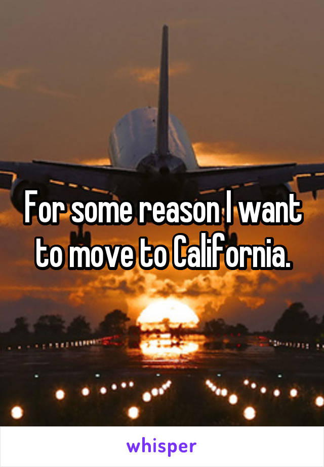 For some reason I want to move to California.