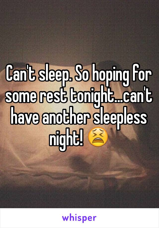 Can't sleep. So hoping for some rest tonight...can't have another sleepless night! 😫
