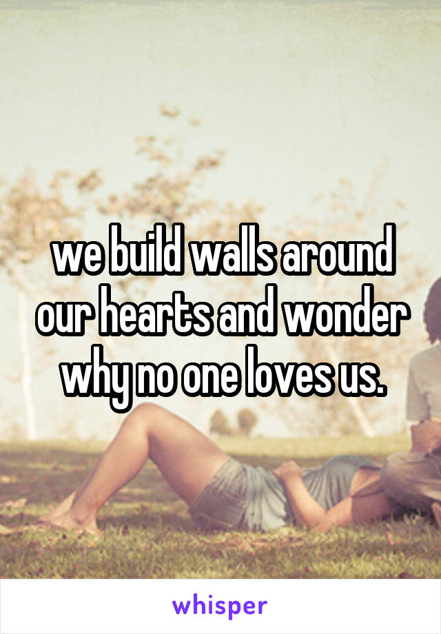 we build walls around our hearts and wonder why no one loves us.
