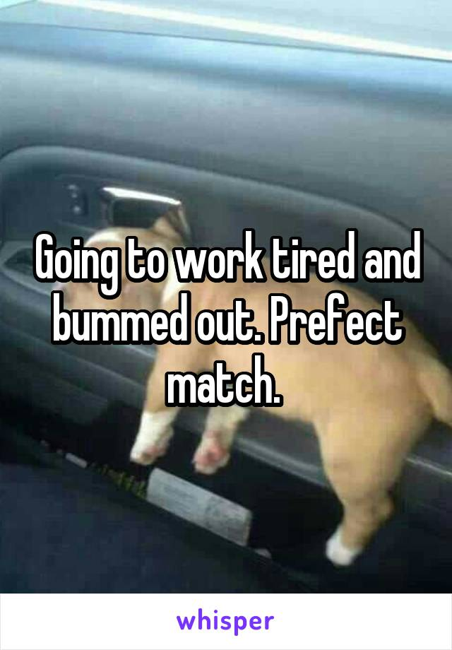 Going to work tired and bummed out. Prefect match.