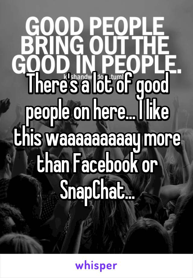 There's a lot of good people on here... I like this waaaaaaaaay more than Facebook or SnapChat...
