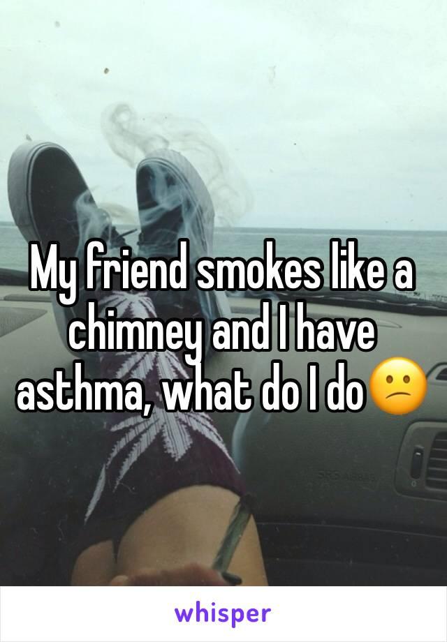 My friend smokes like a chimney and I have asthma, what do I do😕