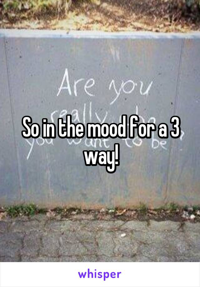 So in the mood for a 3 way!