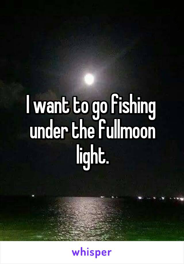 I want to go fishing  under the fullmoon light.