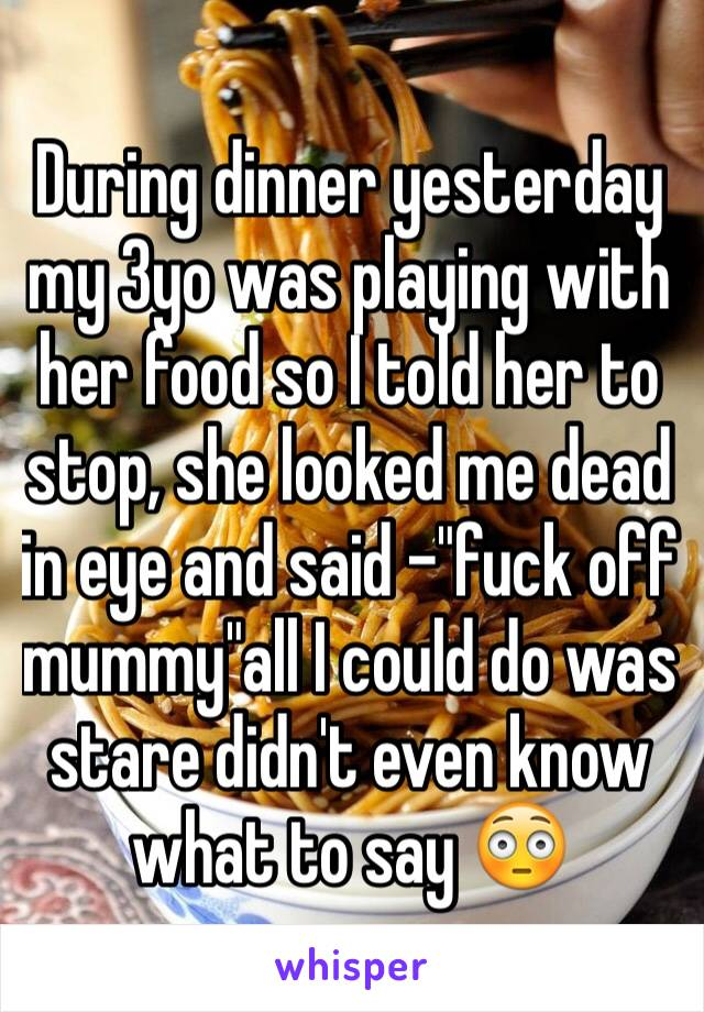 """During dinner yesterday my 3yo was playing with her food so I told her to stop, she looked me dead in eye and said -""""fuck off mummy""""all I could do was stare didn't even know what to say 😳"""
