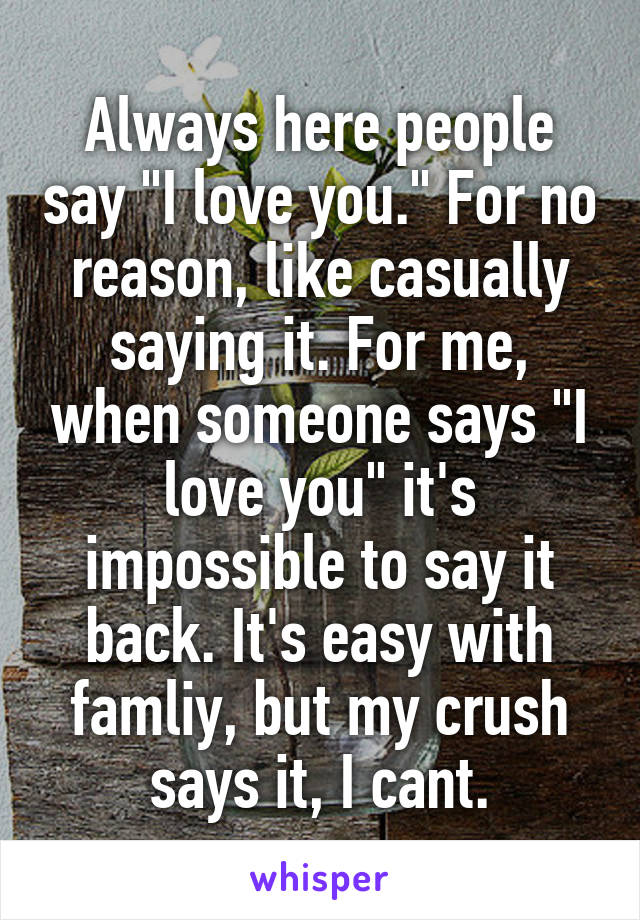 """Always here people say """"I love you."""" For no reason, like casually saying it. For me, when someone says """"I love you"""" it's impossible to say it back. It's easy with famliy, but my crush says it, I cant."""