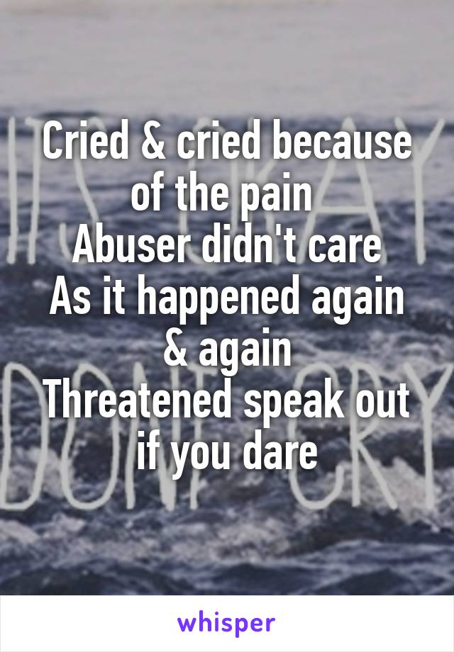 Cried & cried because of the pain  Abuser didn't care As it happened again & again Threatened speak out if you dare