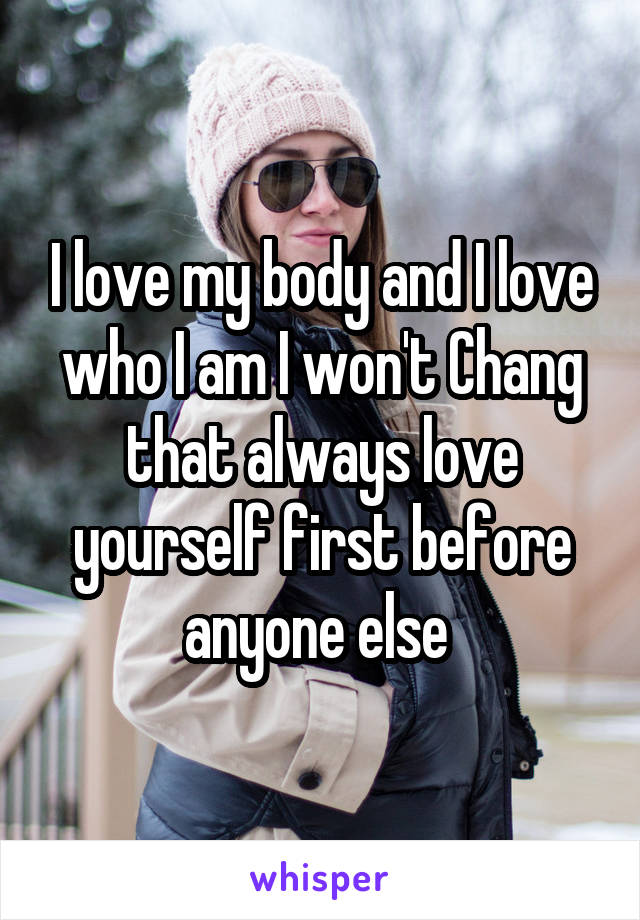 I love my body and I love who I am I won't Chang that always love yourself first before anyone else
