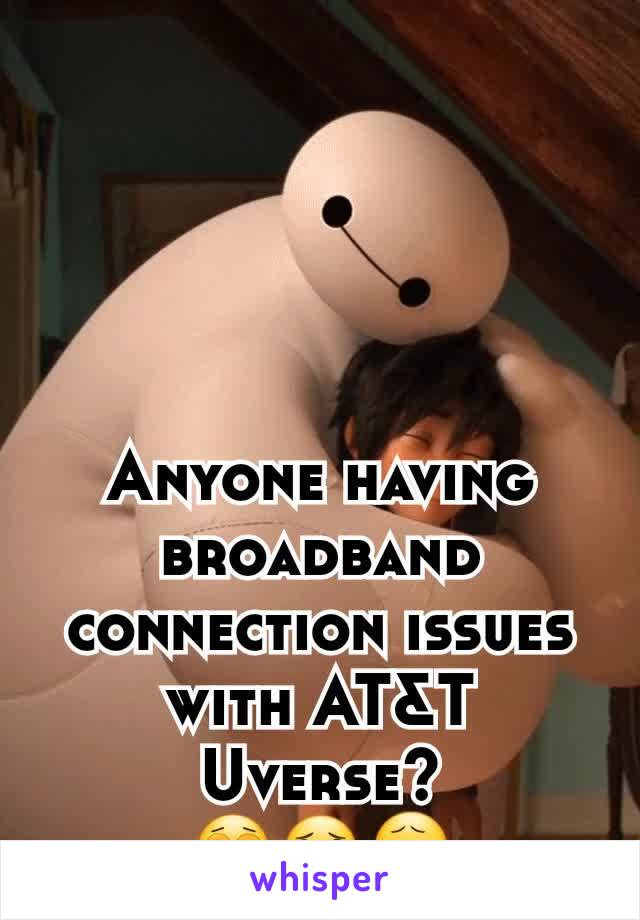 Anyone having broadband connection issues with AT&T Uverse? 😩😦😧