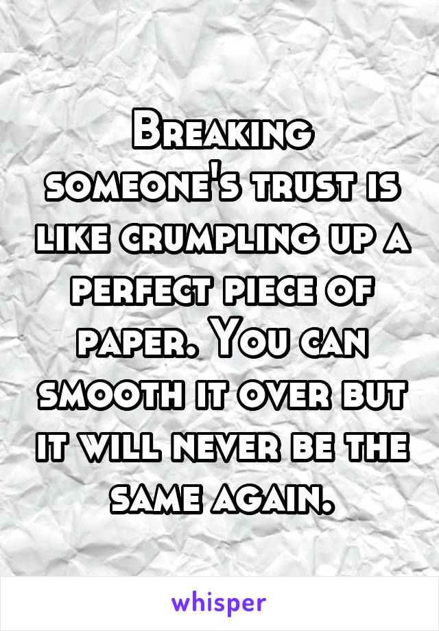 Breaking someone's trust is like crumpling up a perfect piece of paper. You can smooth it over but it will never be the same again.