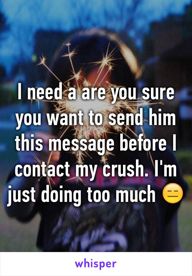 I need a are you sure you want to send him this message before I contact my crush. I'm just doing too much 😑