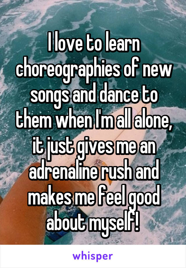 I love to learn choreographies of new songs and dance to them when I'm all alone, it just gives me an adrenaline rush and makes me feel good about myself!
