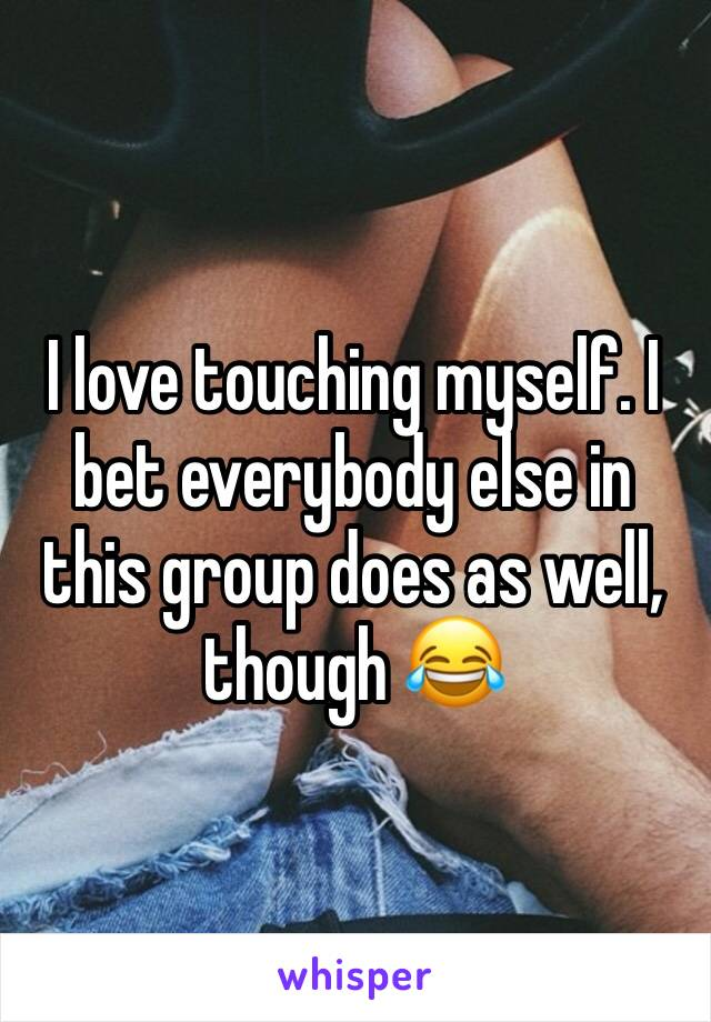 I love touching myself. I bet everybody else in this group does as well, though 😂