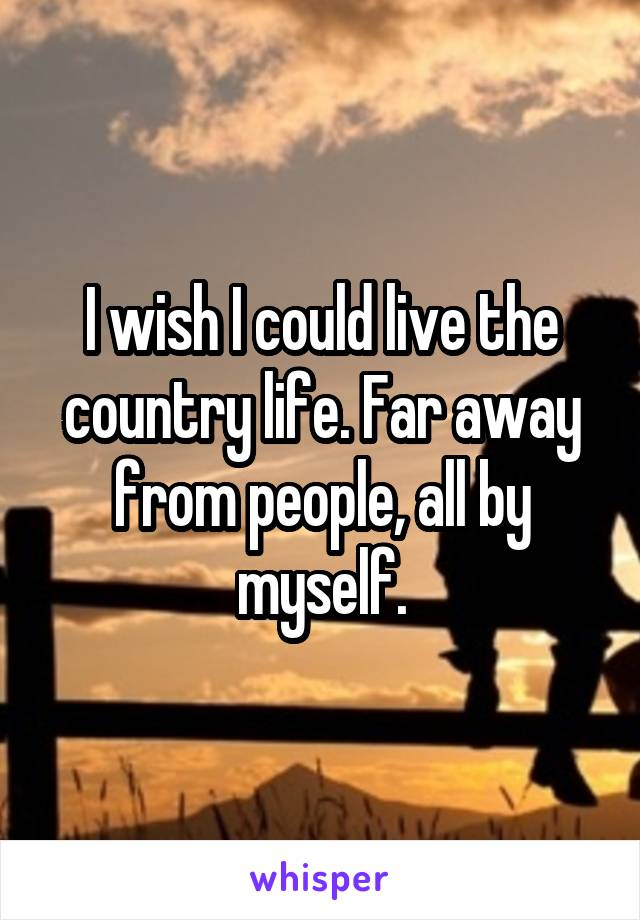 I wish I could live the country life. Far away from people, all by myself.