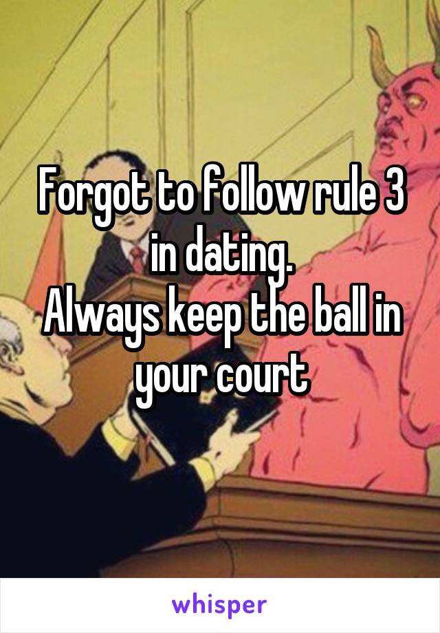 Forgot to follow rule 3 in dating. Always keep the ball in your court