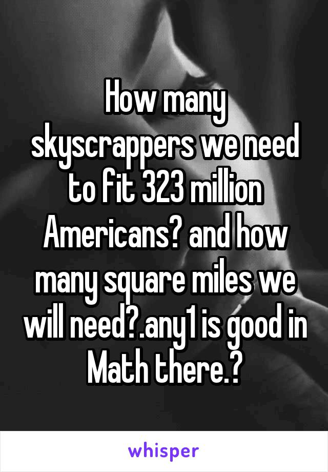How many skyscrappers we need to fit 323 million Americans? and how many square miles we will need?.any1 is good in Math there.?