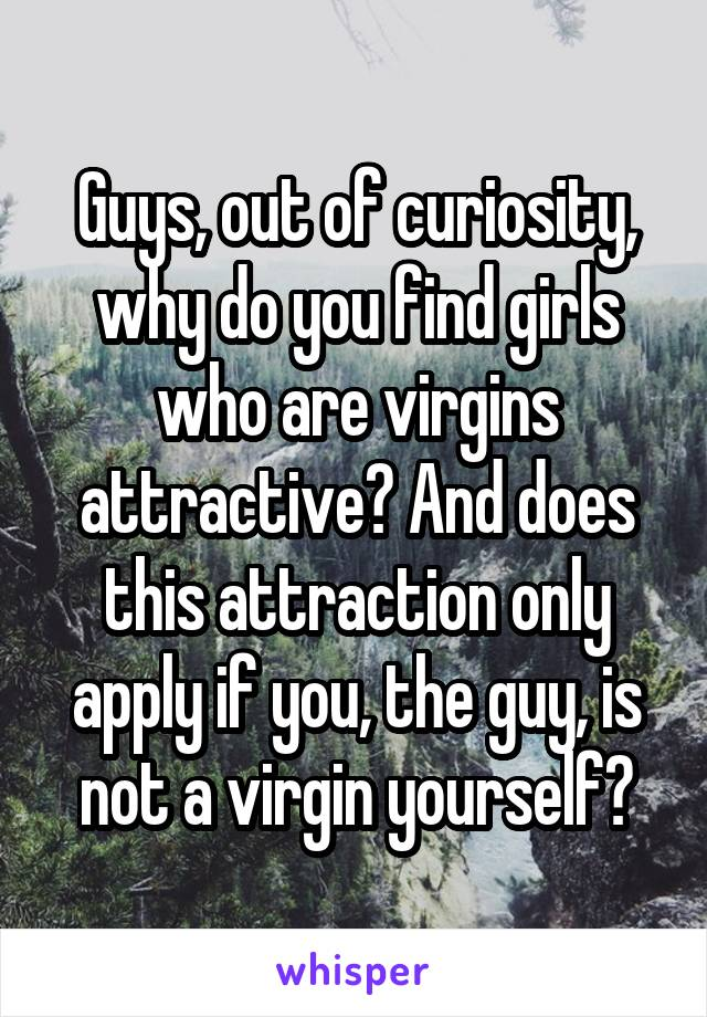 Guys, out of curiosity, why do you find girls who are virgins attractive? And does this attraction only apply if you, the guy, is not a virgin yourself?