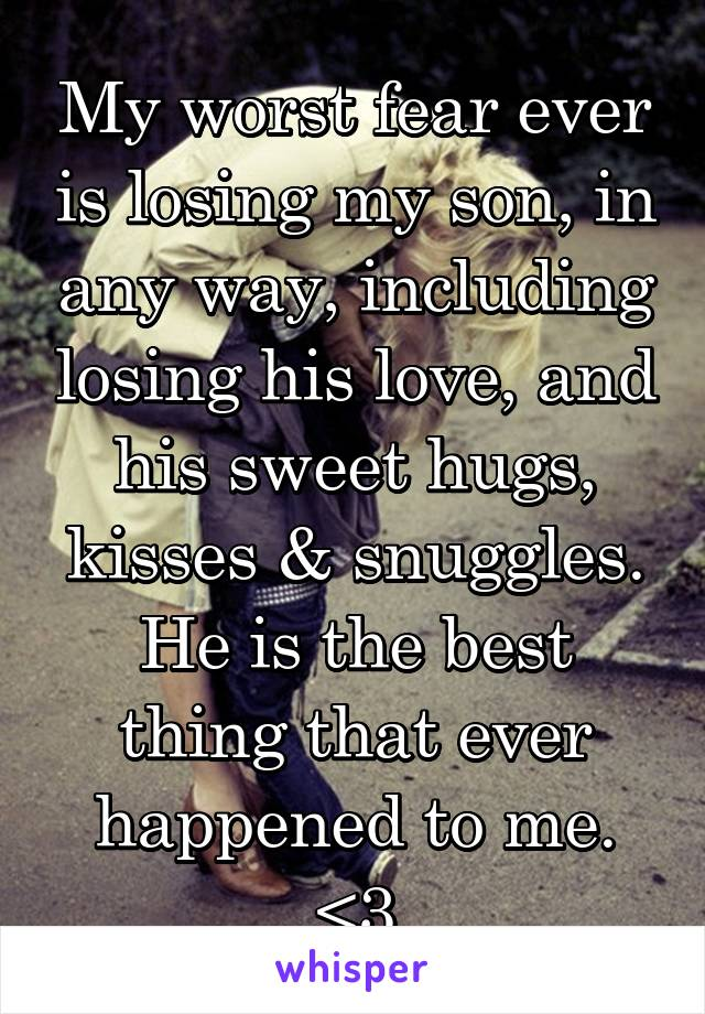 My worst fear ever is losing my son, in any way, including losing his love, and his sweet hugs, kisses & snuggles. He is the best thing that ever happened to me. <3