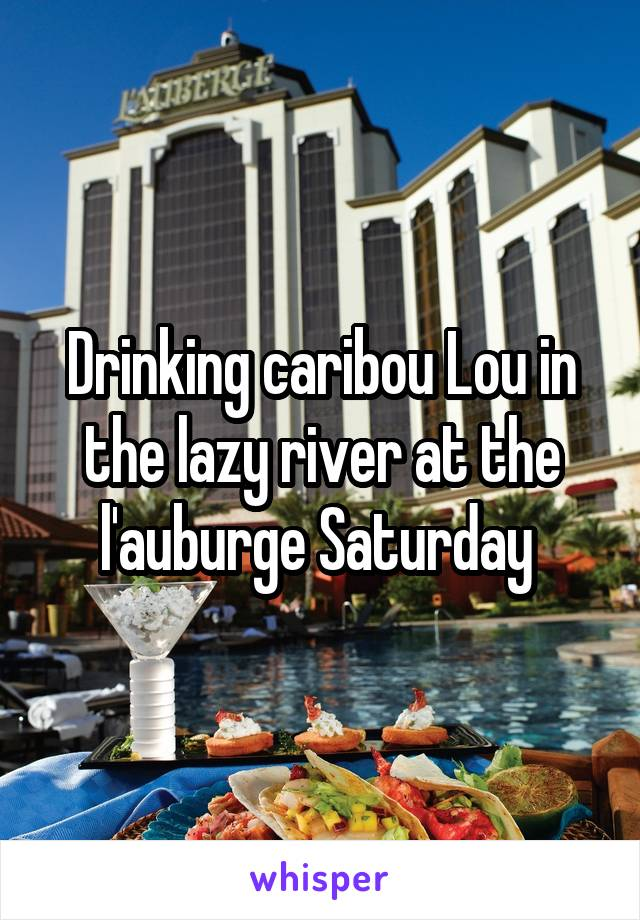 Drinking caribou Lou in the lazy river at the l'auburge Saturday