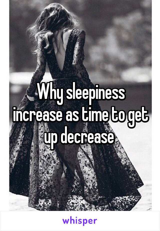 Why sleepiness increase as time to get up decrease
