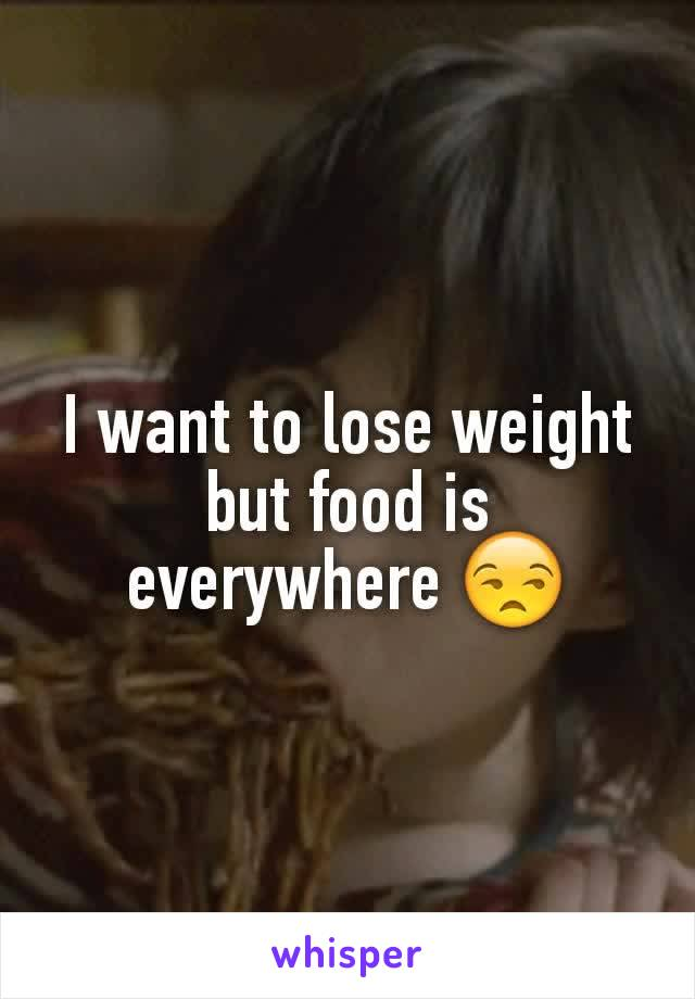 I want to lose weight but food is everywhere 😒